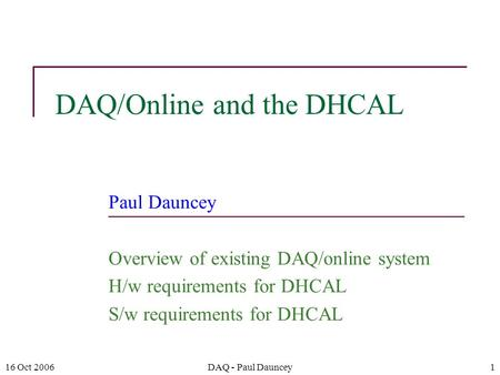 16 Oct 2006DAQ - Paul Dauncey1 DAQ/Online and the DHCAL Paul Dauncey Overview of existing DAQ/online system H/w requirements for DHCAL S/w requirements.