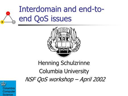 Interdomain and end-to- end QoS issues Henning Schulzrinne Columbia University NSF QoS workshop – April 2002.