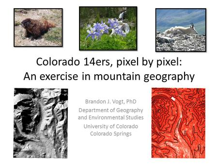 Colorado 14ers, pixel by pixel: An exercise in mountain geography Brandon J. Vogt, PhD Department of Geography and Environmental Studies University of.