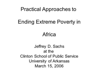 Practical Approaches to Ending Extreme Poverty in Africa Jeffrey D. Sachs at the Clinton School of Public Service University of Arkansas March 15, 2006.