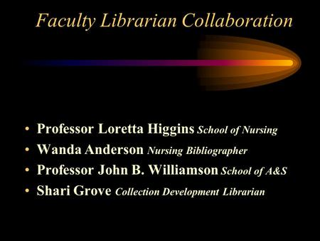 Faculty Librarian Collaboration Professor Loretta Higgins School of Nursing Wanda Anderson Nursing Bibliographer Professor John B. Williamson School of.