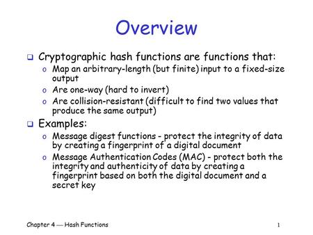 Chapter 4  Hash Functions 1 Overview  Cryptographic hash functions are functions that: o Map an arbitrary-length (but finite) input to a fixed-size output.
