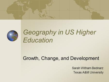 Geography in US Higher Education Growth, Change, and Development Sarah Witham Bednarz Texas A&M University.