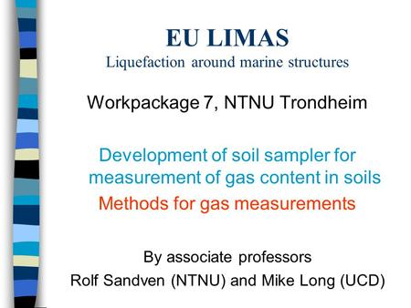 EU LIMAS Liquefaction around marine structures Workpackage 7, NTNU Trondheim Development of soil sampler for measurement of gas content in soils Methods.