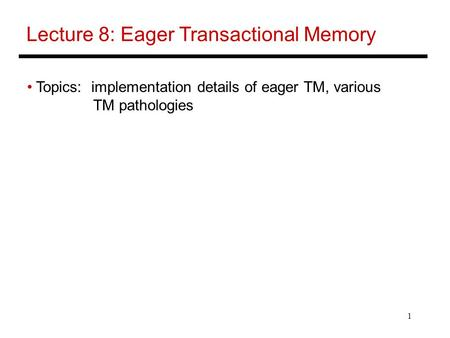 1 Lecture 8: Eager Transactional Memory Topics: implementation details of eager TM, various TM pathologies.