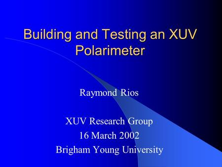Building and Testing an XUV Polarimeter Raymond Rios XUV Research Group 16 March 2002 Brigham Young University.