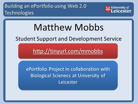 Building an ePortfolio using Web 2.0 Technologies Matthew Mobbs Student Support and Development Service ePortfolio Project in collaboration with Biological.