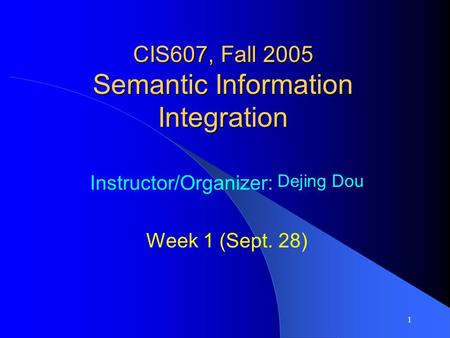 1 CIS607, Fall 2005 Semantic Information Integration Instructor/Organizer: Dejing Dou Week 1 (Sept. 28)