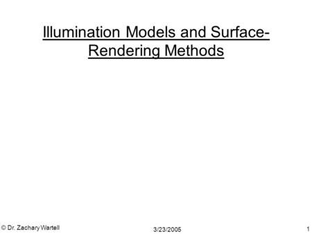 3/23/2005 © Dr. Zachary Wartell 1 Illumination Models and Surface- Rendering Methods.