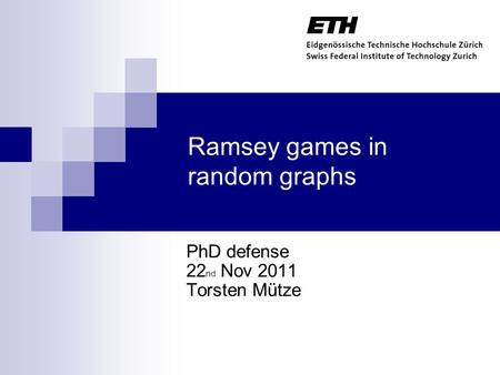 Ramsey games in random graphs PhD defense 22 nd Nov 2011 Torsten Mütze TexPoint fonts used in EMF. Read the TexPoint manual before you delete this box.: