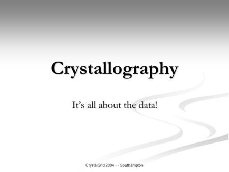 CrystalGrid 2004 - - Southampton Crystallography It's all about the data!