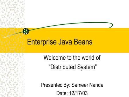 "Enterprise Java Beans Welcome to the world of ""Distributed System"" Presented By: Sameer Nanda Date: 12/17/03."