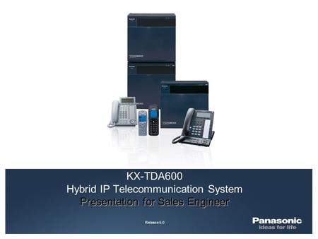 Presentation for Sales Engineer KX-TDA600 Hybrid IP Telecommunication System Presentation for Sales Engineer Release 5.0.