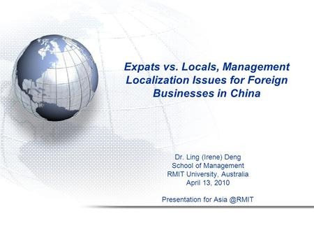 Expats vs. Locals, Management Localization Issues for Foreign Businesses in China Dr. Ling (Irene) Deng School of Management RMIT University, Australia.