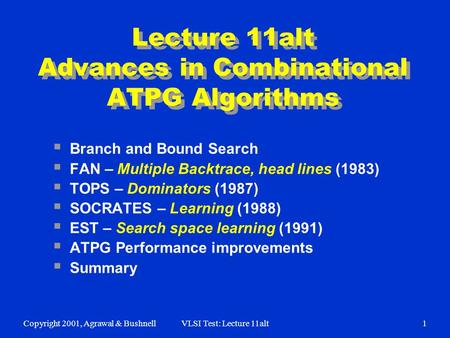 Copyright 2001, Agrawal & BushnellVLSI Test: Lecture 11alt1 Lecture 11alt Advances in Combinational ATPG Algorithms  Branch and Bound Search  FAN – Multiple.