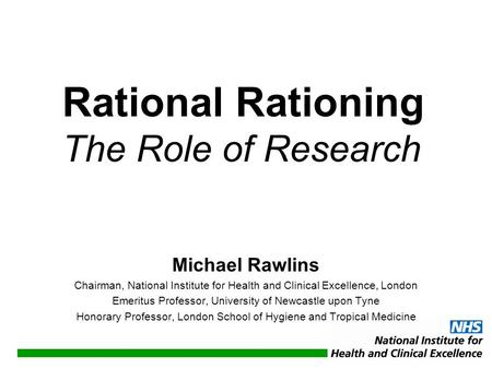 Michael Rawlins Chairman, National Institute for Health and Clinical Excellence, London Emeritus Professor, University of Newcastle upon Tyne Honorary.