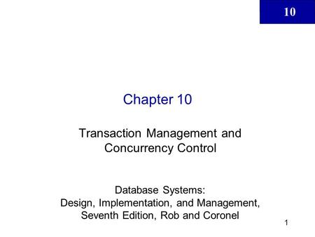 10 1 Chapter 10 Transaction Management and Concurrency Control Database Systems: Design, Implementation, and Management, Seventh Edition, Rob and Coronel.