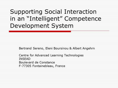 "Supporting Social Interaction in an ""Intelligent"" Competence Development System Bertrand Sereno, Eleni Boursinou & Albert Angehrn Centre for Advanced Learning."