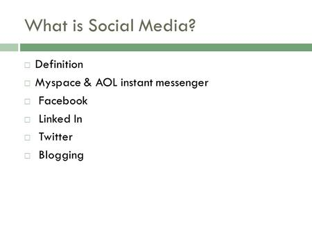 What is Social Media?  Definition  Myspace & AOL instant messenger  Facebook  Linked In  Twitter  Blogging.