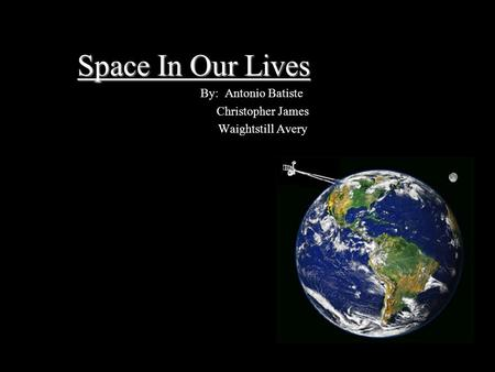 Space In Our Lives By: Antonio Batiste Christopher James Waightstill Avery.