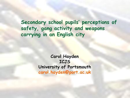 Secondary school pupils' perceptions of safety, gang activity and weapons carrying in an English city Carol Hayden ICJS University of Portsmouth