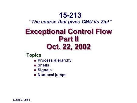 "Exceptional Control Flow Part II Oct. 22, 2002 Topics Process Hierarchy Shells Signals Nonlocal jumps class17.ppt 15-213 ""The course that gives CMU its."