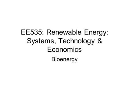 EE535: Renewable Energy: Systems, Technology & Economics Bioenergy.