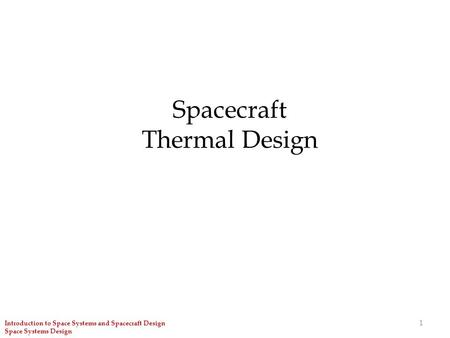 1 Spacecraft Thermal Design Introduction to Space Systems and Spacecraft Design Space Systems Design.