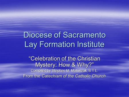 "Diocese of Sacramento Lay Formation Institute ""Celebration of the Christian Mystery: How & Why?"" Compiled by Stephen M. Matuszak, S.T.L. From the Catechism."