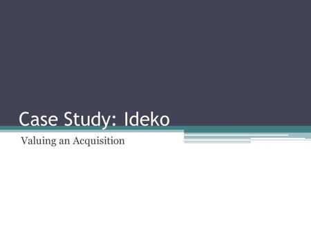Case Study: Ideko Valuing an Acquisition. The Story Consider Ideko Corporation, a privately held firm. The owner has decided to sell the business. Your.