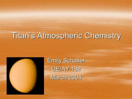 Titan's Atmospheric Chemistry Emily Schaller GE/AY 132 March 2004.