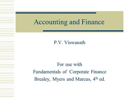 Accounting and Finance P.V. Viswanath For use with Fundamentals of Corporate Finance Brealey, Myers and Marcus, 4 th ed.