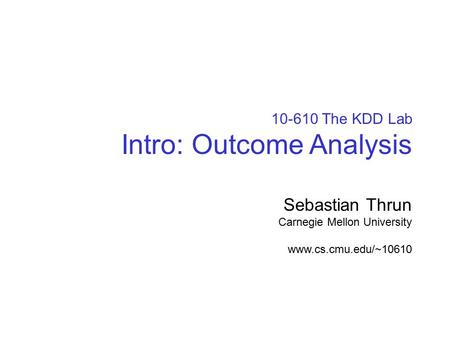 © sebastian thrun, CMU, 20001 10-610 The KDD Lab Intro: Outcome Analysis Sebastian Thrun Carnegie Mellon University www.cs.cmu.edu/~10610.