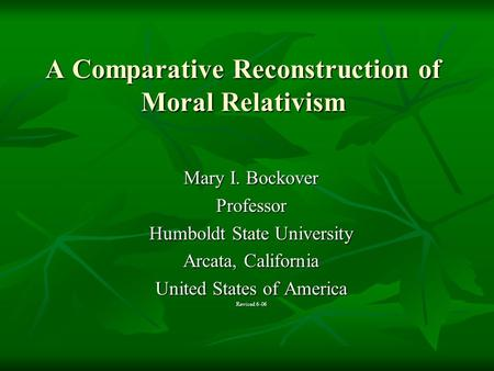 A Comparative Reconstruction of Moral Relativism Mary I. Bockover Professor Humboldt State University Arcata, California United States of America Revised.
