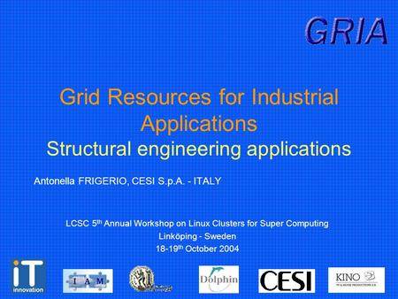Grid Resources for Industrial Applications Structural engineering applications Antonella FRIGERIO, CESI S.p.A. - ITALY LCSC 5 th Annual Workshop on Linux.