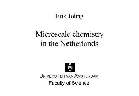 Erik Joling Microscale chemistry in the Netherlands U NIVERSITEIT VAN A MSTERDAM Faculty of Science.