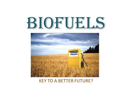 BIOFUELS KEY TO A BETTER FUTURE?. WHAT ARE BIOFUELS? Biofuels are produced from living organisms or from metabolic by-products (organic or food waste.