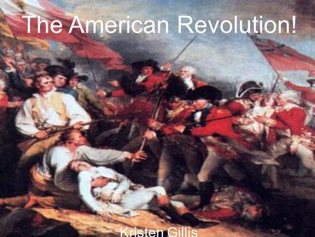 Kristen Gillis The American Revolution!. What is it?… When the 13 Original Colonies came together to fight the British so they wouldn't be under British.