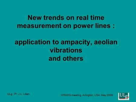 ULg : Pr. J.L. Lilien WISMIG meeting, Arlington, USA, May 2008 New trends on real time measurement on power lines : application to ampacity, aeolian vibrations.
