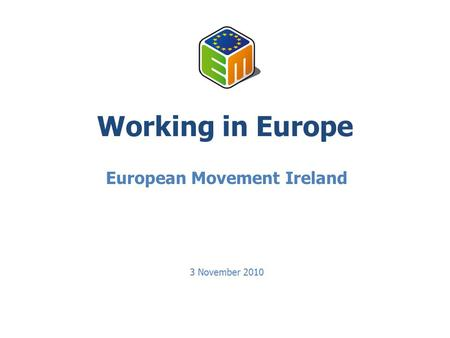 Working in Europe European Movement Ireland 3 November 2010.