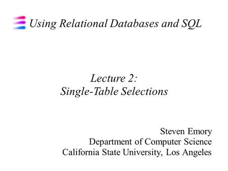 Using Relational Databases and SQL Steven Emory Department of Computer Science California State University, Los Angeles Lecture 2: Single-Table Selections.