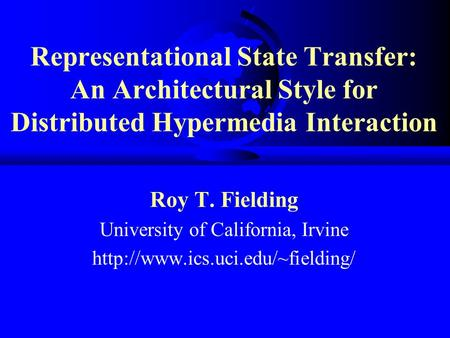 Representational State Transfer: An Architectural Style for Distributed Hypermedia Interaction Roy T. Fielding University of California, Irvine