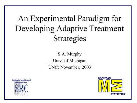 An Experimental Paradigm for Developing Adaptive Treatment Strategies S.A. Murphy Univ. of Michigan UNC: November, 2003.