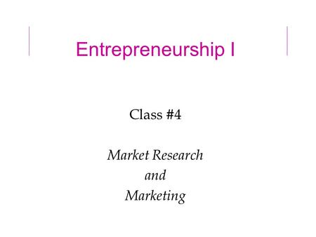 Entrepreneurship I Class #4 Market Research and Marketing.