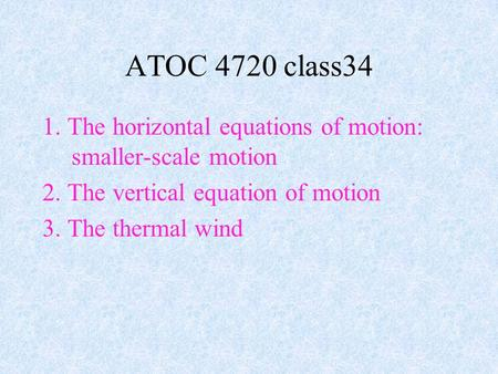 1. The horizontal equations of motion: smaller-scale motion 2. The vertical equation of motion 3. The thermal wind ATOC 4720 class34.