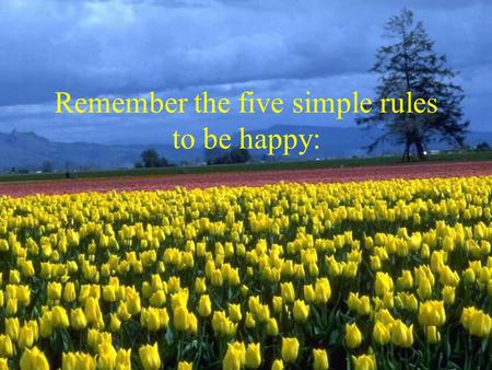 Remember the five simple rules to be happy:. 1. Free your heart from hatred 2. Free your mind from worries 3. Live simply.