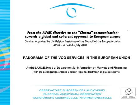 PANORAMA OF THE VOD SERVICES IN THE EUROPEAN UNION André LANGE, Head of Department for Information on Markets and Financing with the collaboration of Boris.