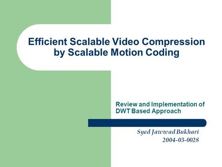 Efficient Scalable Video Compression by Scalable Motion Coding Review and Implementation of DWT Based Approach Syed Jawwad Bukhari 2004-03-0028.