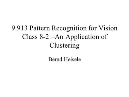 9.913 Pattern Recognition for Vision Class 8-2 – An Application of Clustering Bernd Heisele.