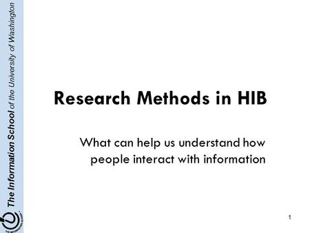 The Information School of the University of Washington 1 Research Methods in HIB What can help us understand how people interact with information.